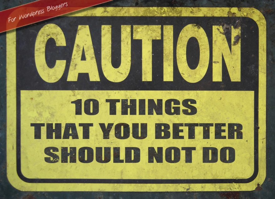 10 Things That You Better Should Not Do As A WordPress Blogger